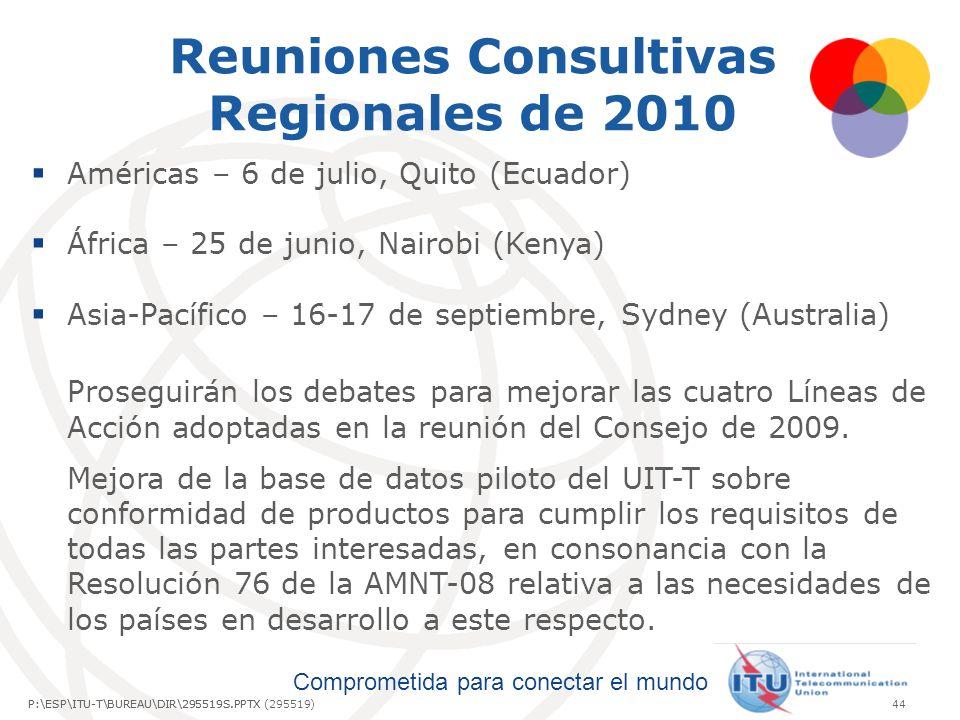 Comprometida para conectar el mundo P:\ESP\ITU-T\BUREAU\DIR\295519S.PPTX44P:\ESP\ITU-T\BUREAU\DIR\295519S.PPTX (295519) Reuniones Consultivas Regionales de 2010 Américas – 6 de julio, Quito (Ecuador) África – 25 de junio, Nairobi (Kenya) Asia-Pacífico – 16-17 de septiembre, Sydney (Australia) Proseguirán los debates para mejorar las cuatro Líneas de Acción adoptadas en la reunión del Consejo de 2009.