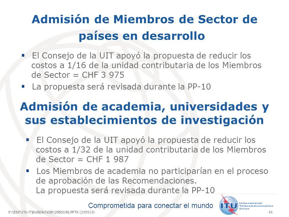 Comprometida para conectar el mundo P:\ESP\ITU-T\BUREAU\DIR\295519S.PPTX46P:\ESP\ITU-T\BUREAU\DIR\295519S.PPTX (295519) Admisión de Miembros de Sector de países en desarrollo Admisión de academia, universidades y sus establecimientos de investigación El Consejo de la UIT apoyó la propuesta de reducir los costos a 1/16 de la unidad contributaria de los Miembros de Sector = CHF 3 975 La propuesta será revisada durante la PP-10 El Consejo de la UIT apoyó la propuesta de reducir los costos a 1/32 de la unidad contributaria de los Miembros de Sector = CHF 1 987 Los Miembros de academia no participarían en el proceso de aprobación de las Recomendaciones.