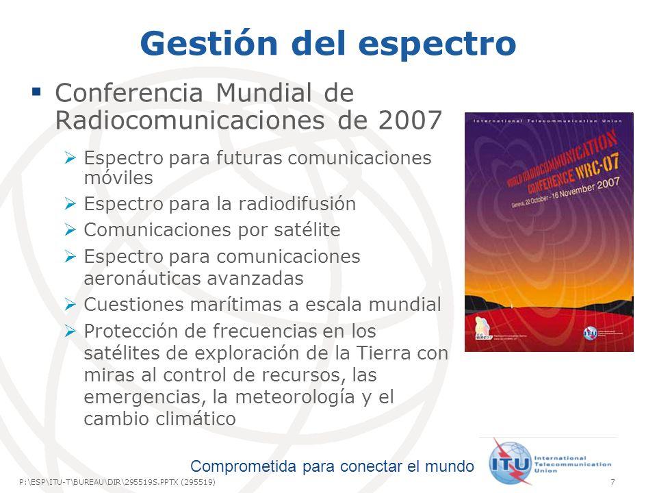 International Telecommunication Union Comprometida para conectar el mundo P:\ESP\ITU-T\BUREAU\DIR\295519S.PPTX (295519)7 Gestión del espectro Conferencia Mundial de Radiocomunicaciones de 2007 Espectro para futuras comunicaciones móviles Espectro para la radiodifusión Comunicaciones por satélite Espectro para comunicaciones aeronáuticas avanzadas Cuestiones marítimas a escala mundial Protección de frecuencias en los satélites de exploración de la Tierra con miras al control de recursos, las emergencias, la meteorología y el cambio climático