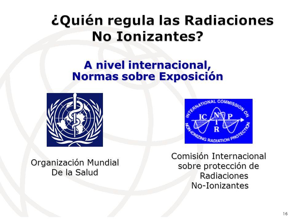 A nivel internacional, Normas sobre Exposición 16 Comisión Internacional sobre protección de Radiaciones No-Ionizantes No-Ionizantes Organización Mundial De la Salud