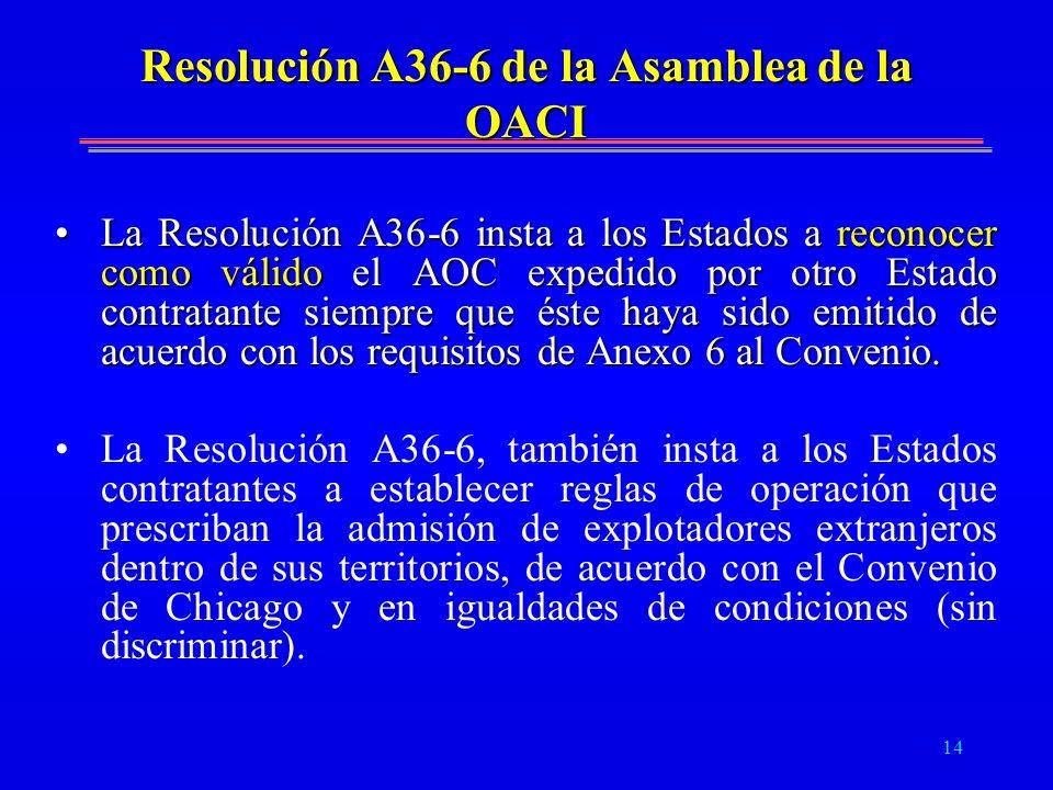 14 Resolución A36-6 de la Asamblea de la OACI La Resolución A36-6 insta a los Estados a reconocer como válido el AOC expedido por otro Estado contrata
