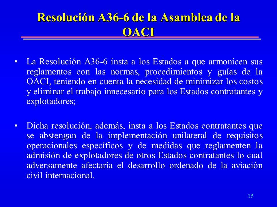 15 Resolución A36-6 de la Asamblea de la OACI La Resolución A36-6 insta a los Estados a que armonicen sus reglamentos con las normas, procedimientos y