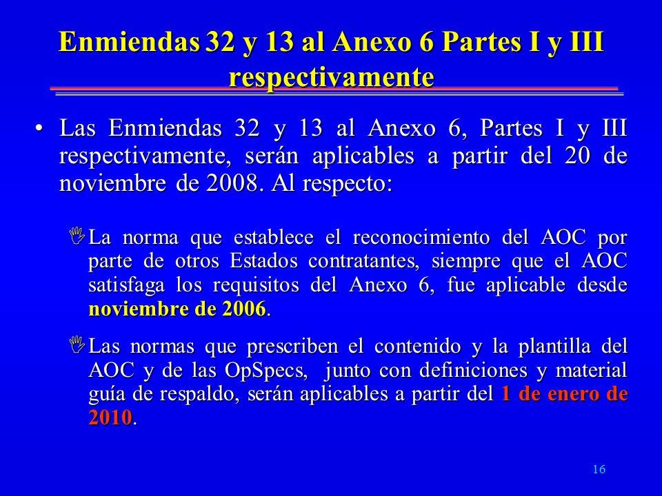 16 Enmiendas 32 y 13 al Anexo 6 Partes I y III respectivamente Las Enmiendas 32 y 13 al Anexo 6, Partes I y III respectivamente, serán aplicables a pa