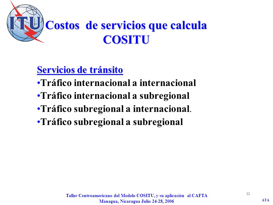 ATA Taller Centroamericano del Modelo COSITU, y su aplicación al CAFTA Managua, Nicaragua Julio 24-28, 2006 13 Tráfico internacional a internacional Llamadas entre dos interlocutores internacionales no subregionales a través del punto de interconexión internacional (gateway) del operador objeto del cálculo.