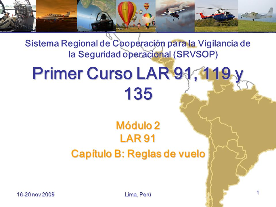 16-20 nov 2009 Contenido Objetivos del módulo Objetivos del módulo Capítulo B – Reglas de vuelo Capítulo B – Reglas de vuelo 2 Primer Curso LAR 91, 119, 135