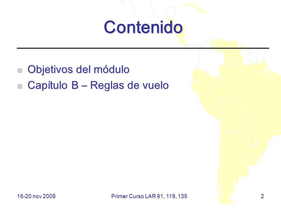 16-20 nov 2009 Contenido Objetivos del módulo Objetivos del módulo Capítulo B – Reglas de vuelo Capítulo B – Reglas de vuelo 2 Primer Curso LAR 91, 11