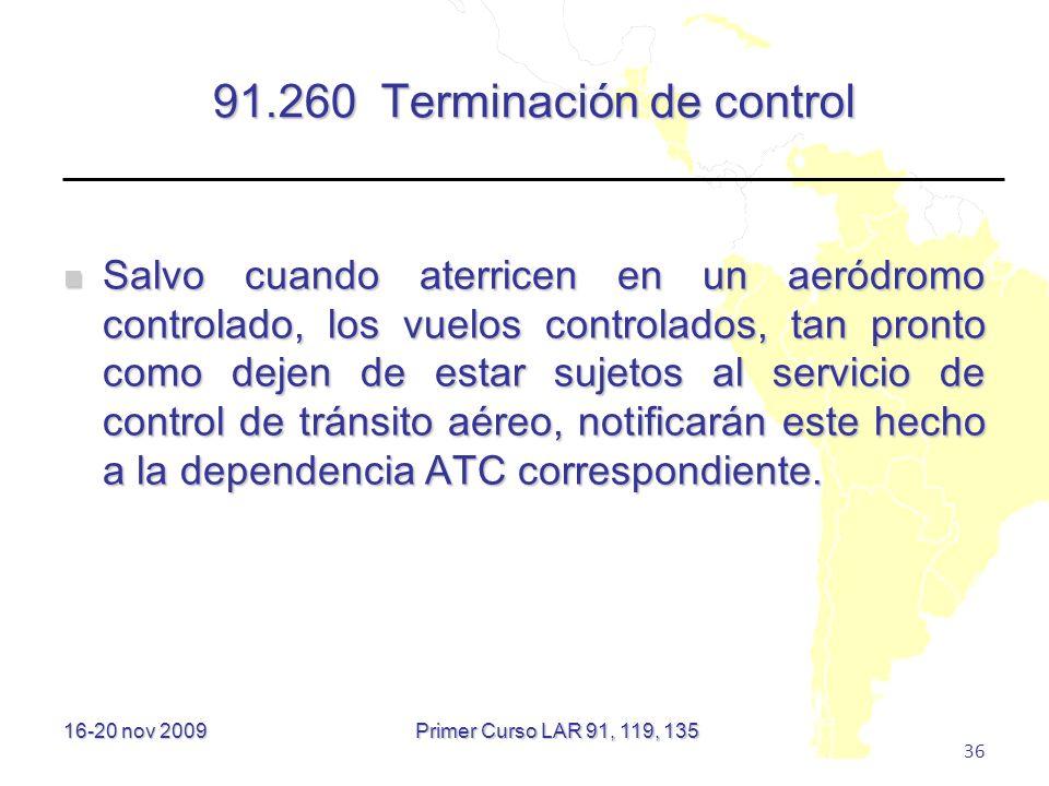 16-20 nov 2009 36 91.260 Terminación de control Salvo cuando aterricen en un aeródromo controlado, los vuelos controlados, tan pronto como dejen de es