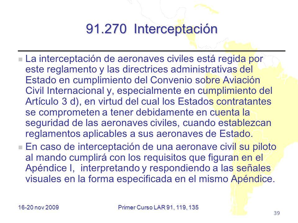 16-20 nov 2009 39 91.270 Interceptación La interceptación de aeronaves civiles está regida por este reglamento y las directrices administrativas del E