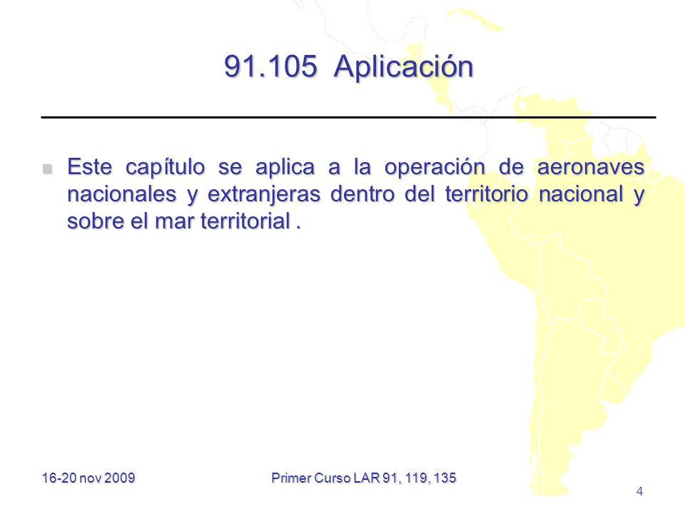 16-20 nov 2009 4 91.105 Aplicación Este capítulo se aplica a la operación de aeronaves nacionales y extranjeras dentro del territorio nacional y sobre