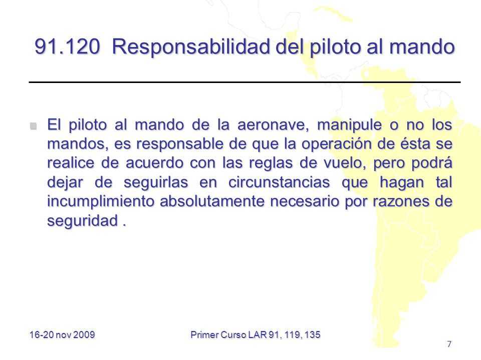 16-20 nov 2009 7 91.120 Responsabilidad del piloto al mando El piloto al mando de la aeronave, manipule o no los mandos, es responsable de que la oper