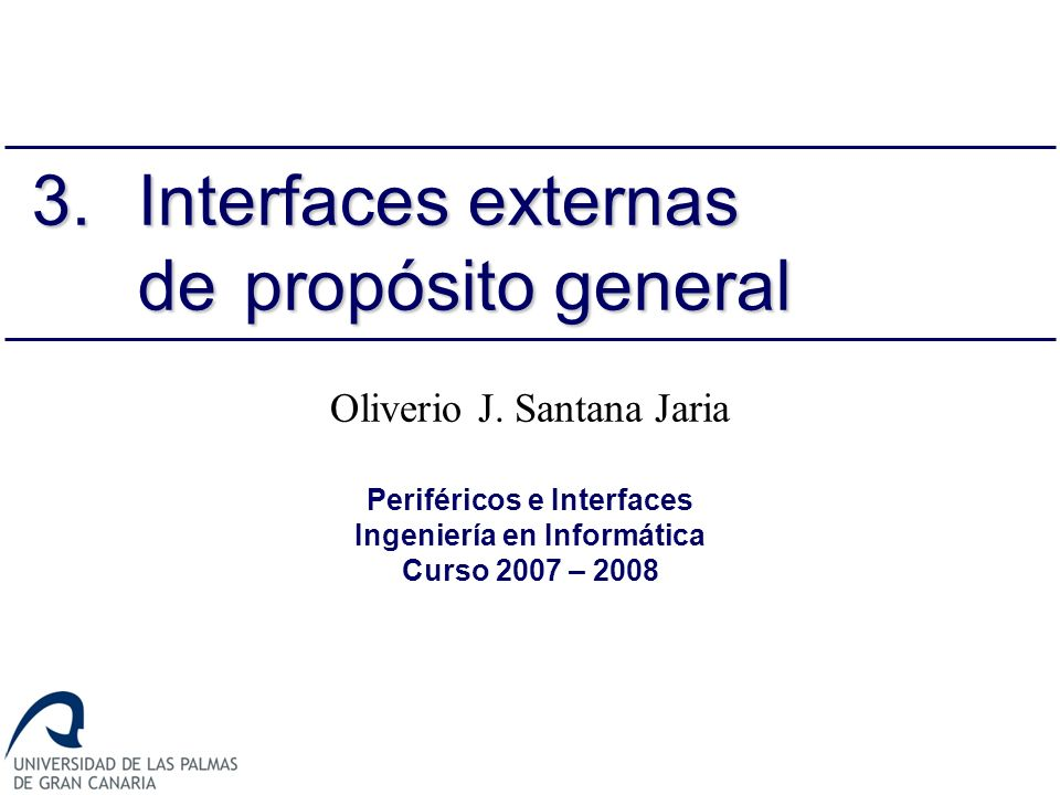 Oliverio J. Santana Jaria Periféricos e Interfaces Ingeniería en Informática Curso 2007 – 2008 3.Interfaces externas de propósito general