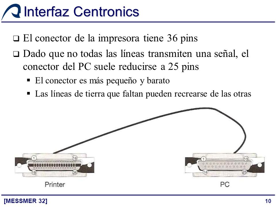 10 Interfaz Centronics [MESSMER 32] El conector de la impresora tiene 36 pins Dado que no todas las líneas transmiten una señal, el conector del PC su
