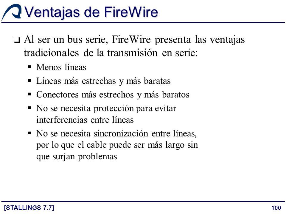 100 Ventajas de FireWire [STALLINGS 7.7] Al ser un bus serie, FireWire presenta las ventajas tradicionales de la transmisión en serie: Menos líneas Lí