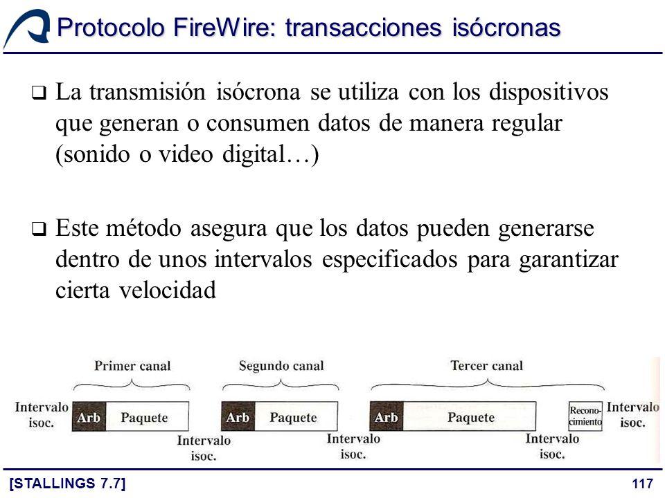 117 Protocolo FireWire: transacciones isócronas [STALLINGS 7.7] La transmisión isócrona se utiliza con los dispositivos que generan o consumen datos d