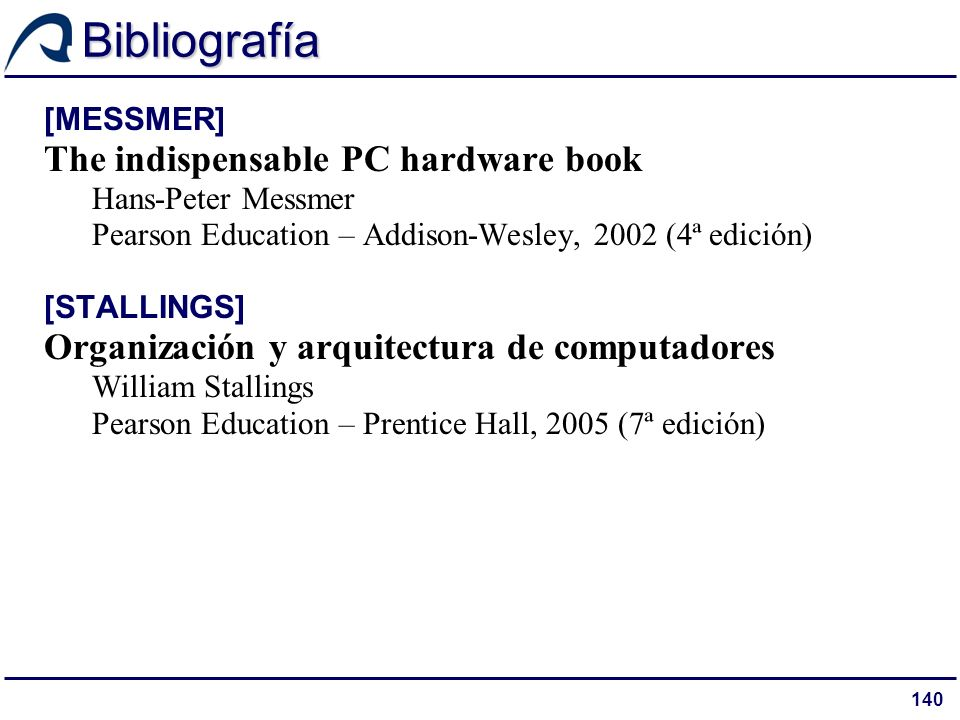 140 Bibliografía [MESSMER] The indispensable PC hardware book Hans-Peter Messmer Pearson Education – Addison-Wesley, 2002 (4ª edición) [STALLINGS] Organización y arquitectura de computadores William Stallings Pearson Education – Prentice Hall, 2005 (7ª edición)