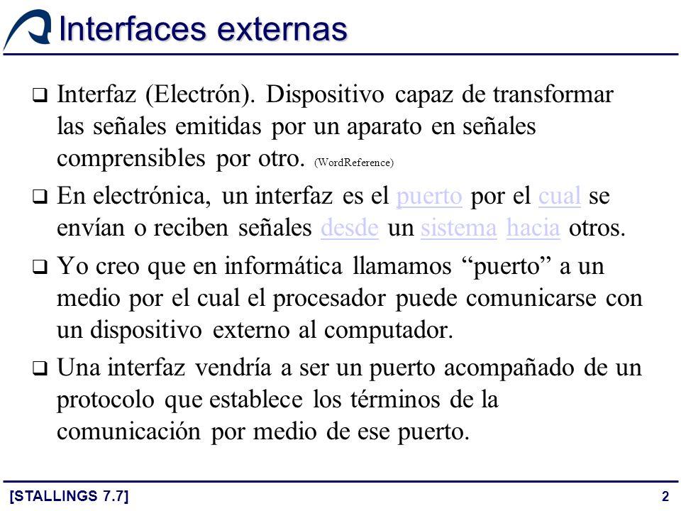 2 Interfaces externas [STALLINGS 7.7] Interfaz (Electrón). Dispositivo capaz de transformar las señales emitidas por un aparato en señales comprensibl