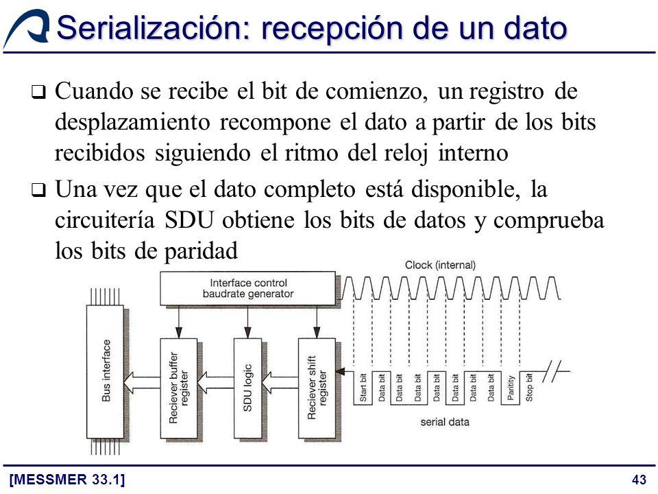 43 Serialización: recepción de un dato [MESSMER 33.1] Cuando se recibe el bit de comienzo, un registro de desplazamiento recompone el dato a partir de
