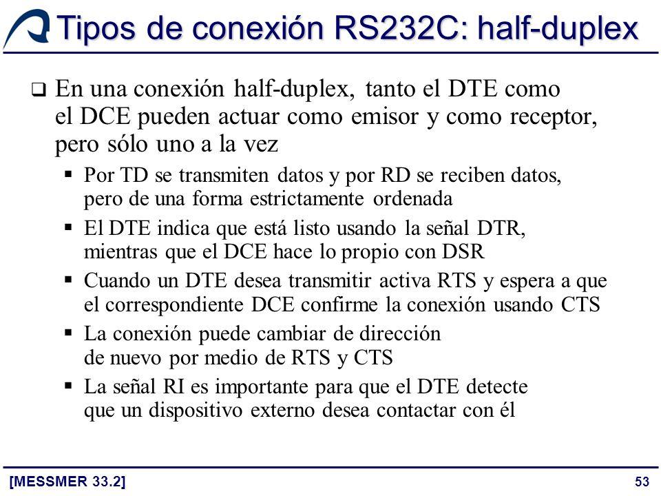 53 Tipos de conexión RS232C: half-duplex [MESSMER 33.2] En una conexión half-duplex, tanto el DTE como el DCE pueden actuar como emisor y como recepto