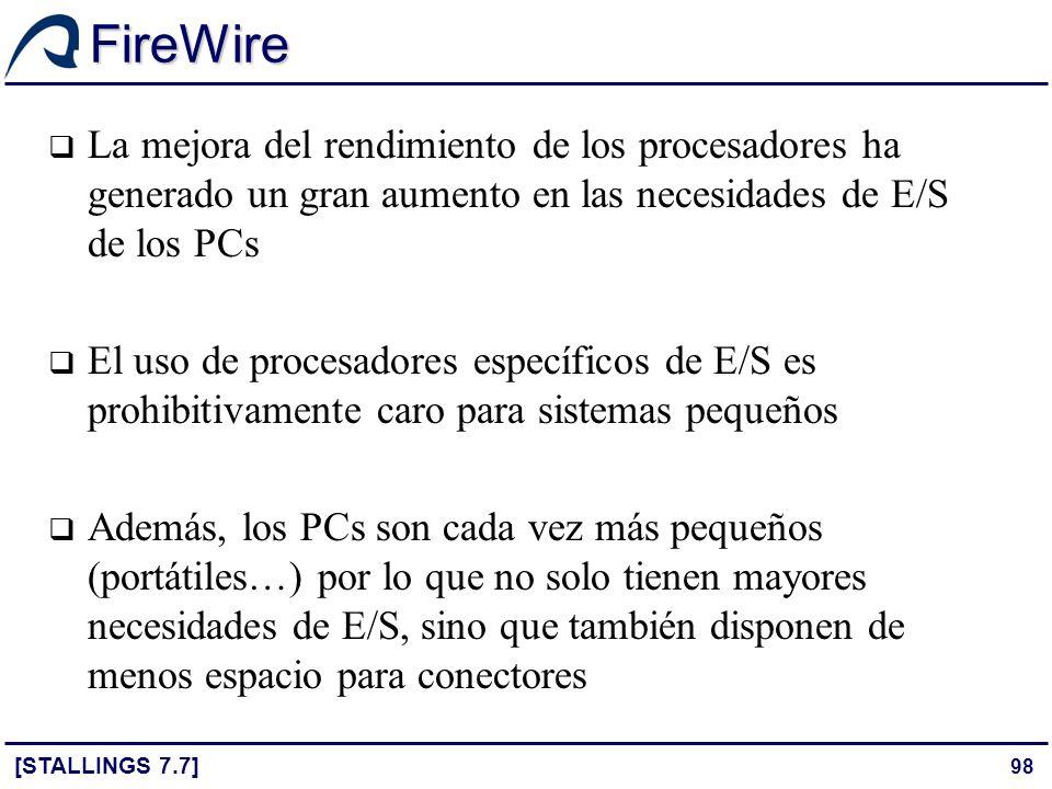 98 FireWire [STALLINGS 7.7] La mejora del rendimiento de los procesadores ha generado un gran aumento en las necesidades de E/S de los PCs El uso de p