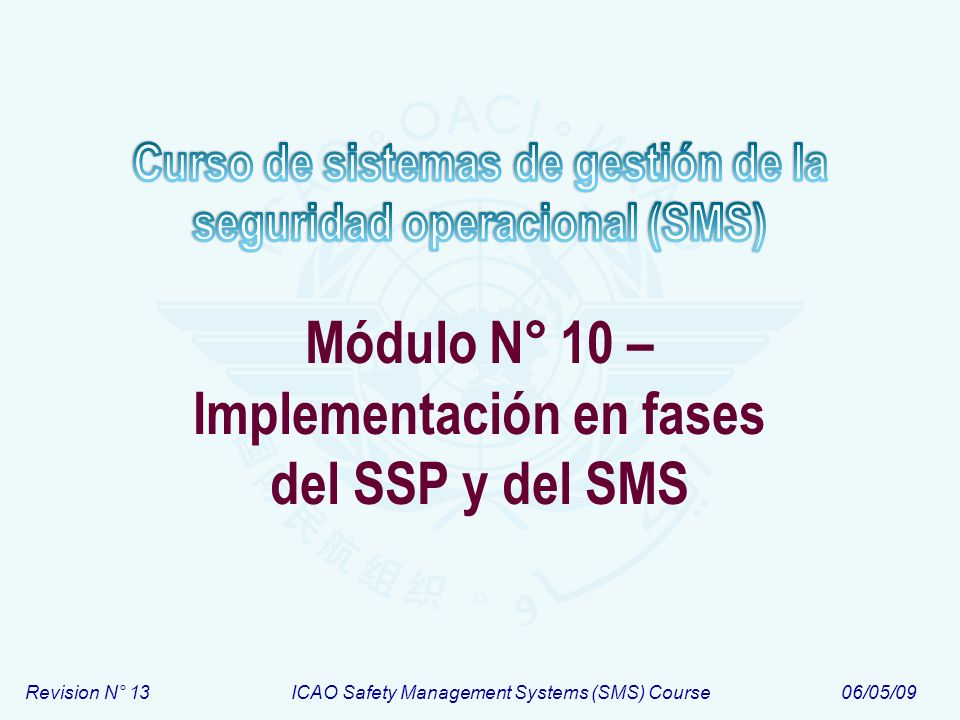 Módulo N° 10Curso de sistemas de gestión de la seguridad operacional (SMS) 12 Implementación en fases del SMS – Resumen FASE I Planificación del SMS Elementos: 1.1; 1.2; 1.3 y 1.5 ; [y 1.4] Planificación del SMS Elementos: 1.1; 1.2; 1.3 y 1.5 ; [y 1.4] FASE II Implementación de los procesos reactivos Elementos: 2.1 y 2.2 Implementación de los procesos reactivos Elementos: 2.1 y 2.2 FASE III Implementación de los procesos proactivos y predictivos Elementos: 2.1 y 2.2 Implementación de los procesos proactivos y predictivos Elementos: 2.1 y 2.2 FASE IV Implementación de la garantía de seguridad operacional Elementos: 1.1; 3.1; 3.2 ;3.3 4.1 y 4.5 Implementación de la garantía de seguridad operacional Elementos: 1.1; 3.1; 3.2 ;3.3 4.1 y 4.5 Tiempo Desarrollo de la documentación – Elemento 1.5 Desarrollo y establecimiento de medios de comunicación de seguridad – Elemento 4.2 Desarrollo y entrega del entrenamiento – Elemento 4.1