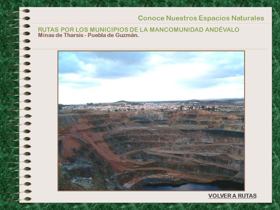 Conoce Nuestros Espacios Naturales RUTAS POR LOS MUNICIPIOS DE LA MANCOMUNIDAD ANDÉVALO Minas de Tharsis - Puebla de Guzmán. VOLVER A RUTAS