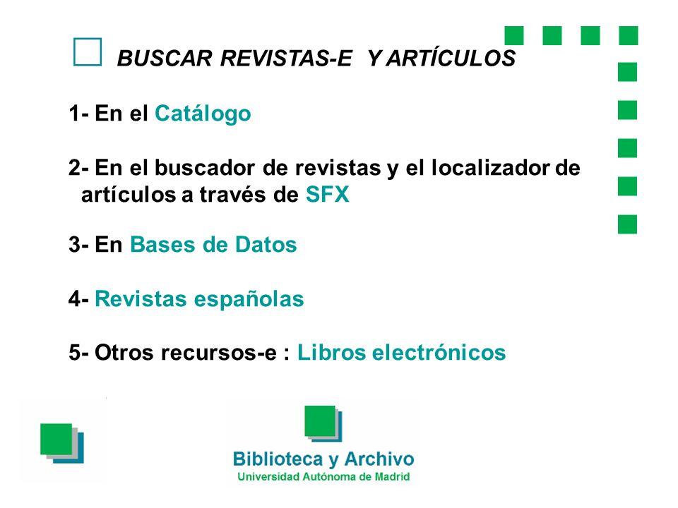 BUSCAR REVISTAS-E Y ARTÍCULOS 1- En el Catálogo 2- En el buscador de revistas y el localizador de artículos a través de SFX 3- En Bases de Datos 4- Revistas españolas 5- Otros recursos-e : Libros electrónicos