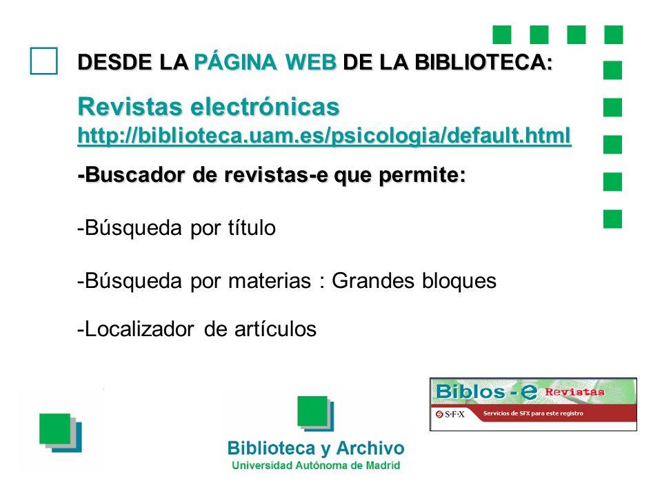 DESDE LA PÁGINA WEB DE LA BIBLIOTECA: Revistas electrónicas http://biblioteca.uam.es/psicologia/default.html http://biblioteca.uam.es/psicologia/default.html -Buscador de revistas-e que permite: -Búsqueda por título -Búsqueda por materias : Grandes bloques -Localizador de artículos