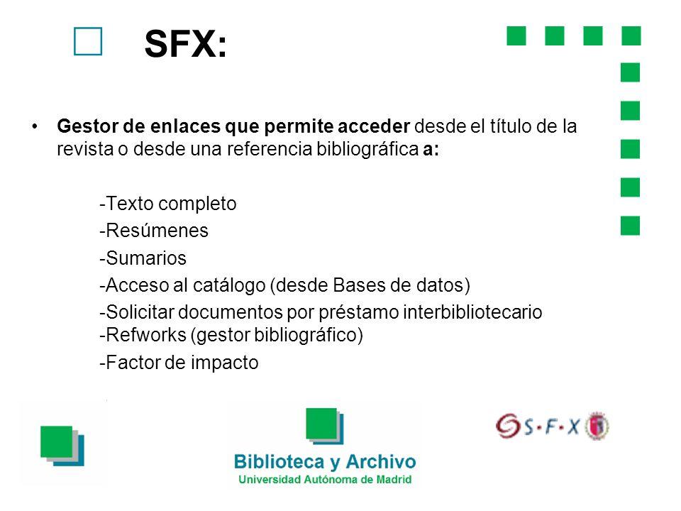 SFX: Gestor de enlaces que permite acceder desde el título de la revista o desde una referencia bibliográfica a: -Texto completo -Resúmenes -Sumarios -Acceso al catálogo (desde Bases de datos) -Solicitar documentos por préstamo interbibliotecario -Refworks (gestor bibliográfico) -Factor de impacto