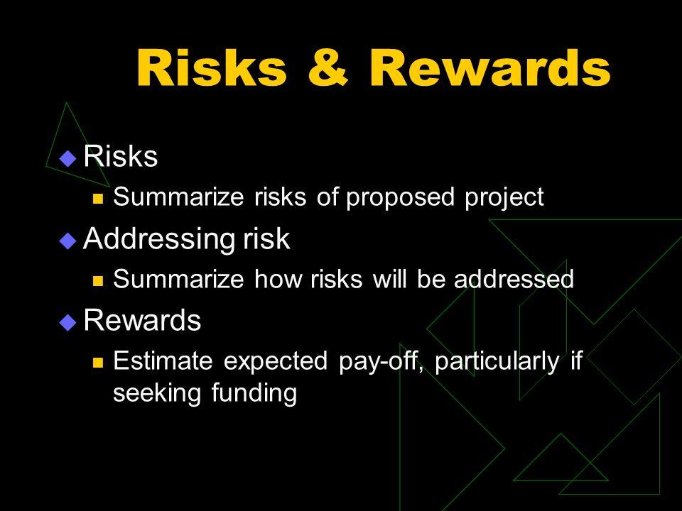 Risks & Rewards Risks Summarize risks of proposed project Addressing risk Summarize how risks will be addressed Rewards Estimate expected pay-off, par