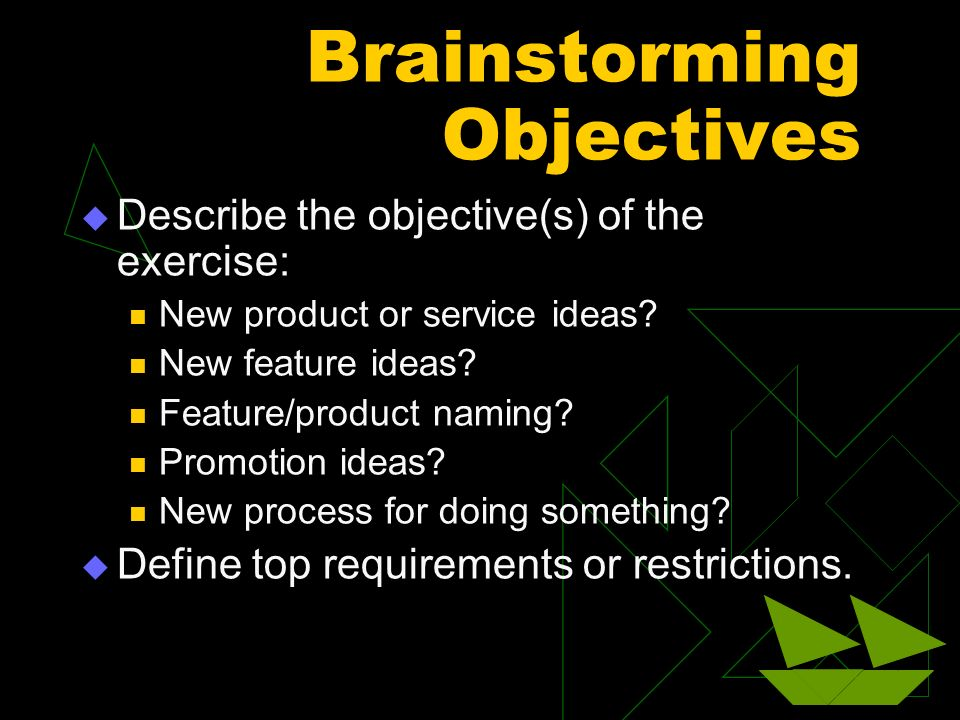Brainstorming Objectives Describe the objective(s) of the exercise: New product or service ideas? New feature ideas? Feature/product naming? Promotion