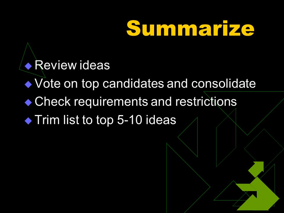 Summarize Review ideas Vote on top candidates and consolidate Check requirements and restrictions Trim list to top 5-10 ideas