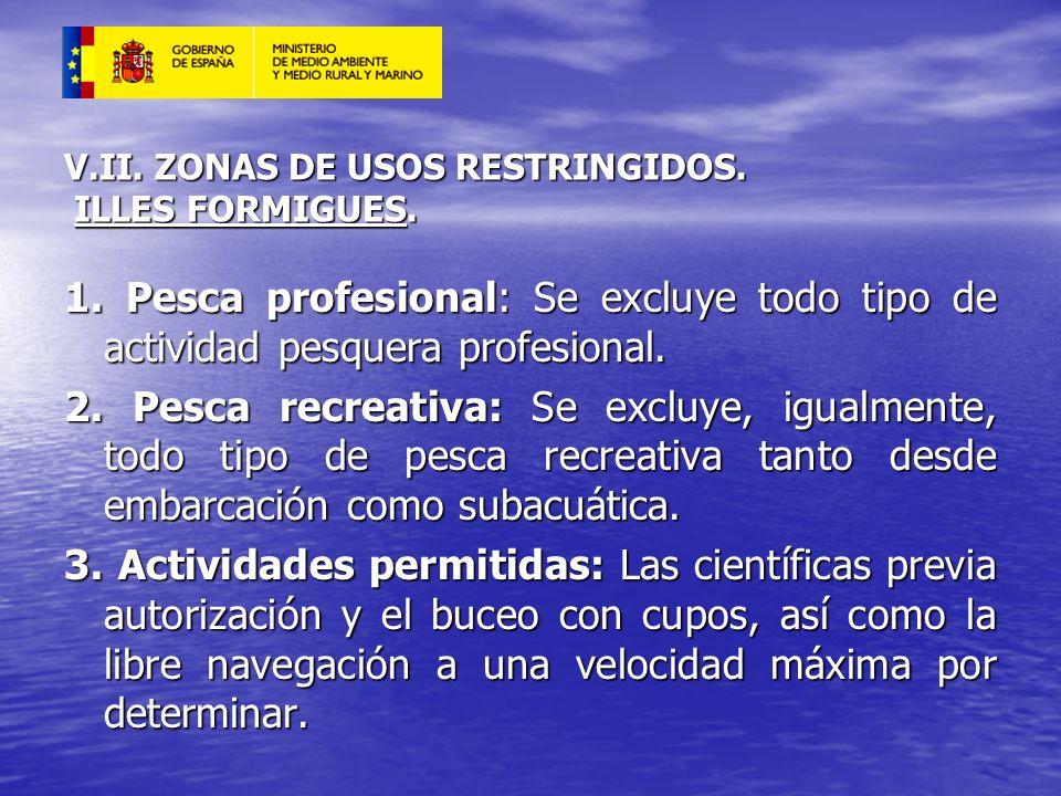 V.II. ZONAS DE USOS RESTRINGIDOS. ILLES FORMIGUES. 1. Pesca profesional: Se excluye todo tipo de actividad pesquera profesional. 2. Pesca recreativa: