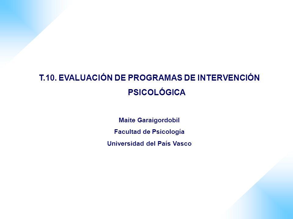 T.10. EVALUACIÓN DE PROGRAMAS DE INTERVENCIÓN PSICOLÓGICA Maite Garaigordobil Facultad de Psicología Universidad del País Vasco
