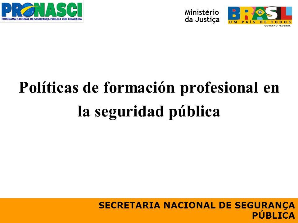 Políticas de formación profesional en la seguridad pública SECRETARIA NACIONAL DE SEGURANÇA PÚBLICA Ministério da Justiça