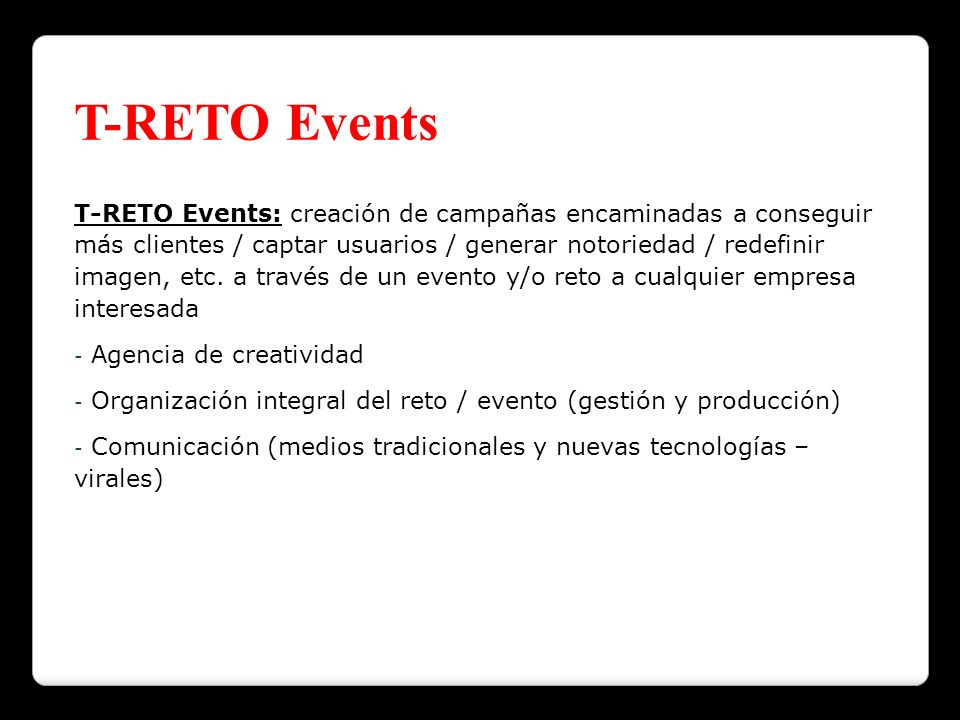 T-RETO Events T-RETO Events: creación de campañas encaminadas a conseguir más clientes / captar usuarios / generar notoriedad / redefinir imagen, etc.