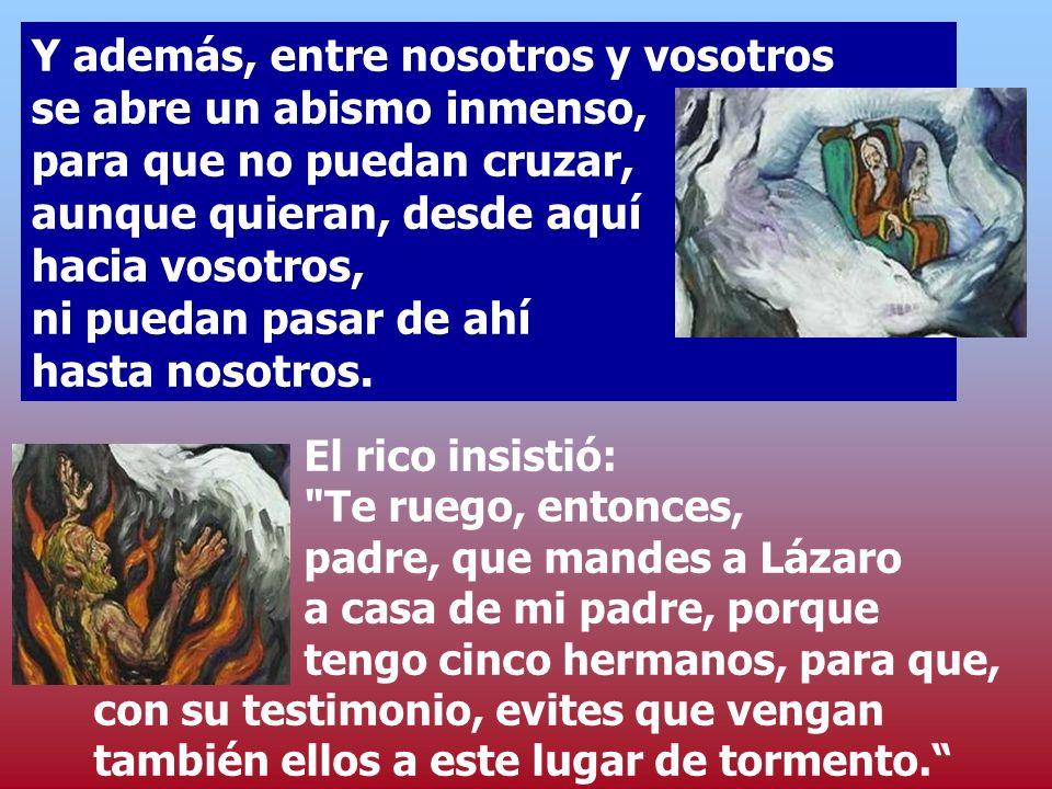 Padre Abrahán, ten piedad de mí y manda a Lázaro que moje en agua la punta del dedo y me refresque la lengua, porque me torturan estas llamas. Pero Ab