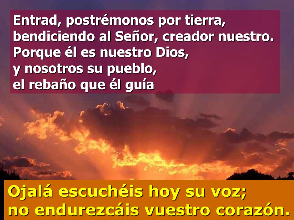 Venid, aclamemos al Señor, demos vítores a la Roca que nos salva; entremos a su presencia dándole gracias, aclamándolo con cantos. Ojalá escuchéis hoy