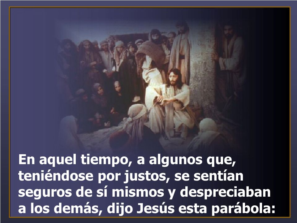 En aquel tiempo, a algunos que, teniéndose por justos, se sentían seguros de sí mismos y despreciaban a los demás, dijo Jesús esta parábola: