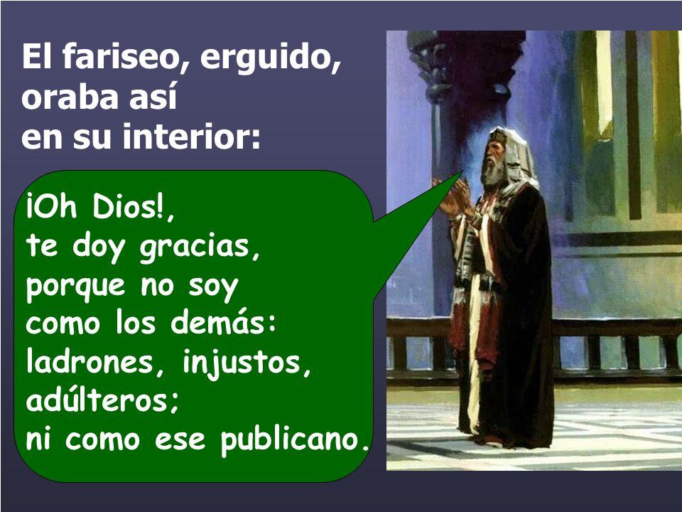 El fariseo, erguido, oraba así en su interior: ¡Oh Dios!, te doy gracias, porque no soy como los demás: ladrones, injustos, adúlteros; ni como ese publicano.