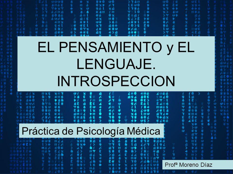 EL PENSAMIENTO y EL LENGUAJE. INTROSPECCION Práctica de Psicología Médica Profª Moreno Díaz