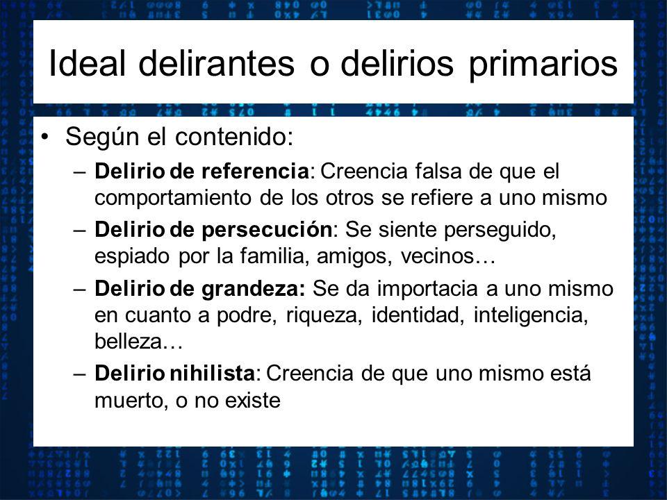 Según el contenido: –Delirio de referencia: Creencia falsa de que el comportamiento de los otros se refiere a uno mismo –Delirio de persecución: Se si