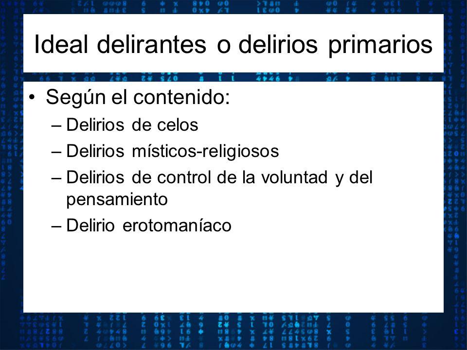 Según el contenido: –Delirios de celos –Delirios místicos-religiosos –Delirios de control de la voluntad y del pensamiento –Delirio erotomaníaco Ideal