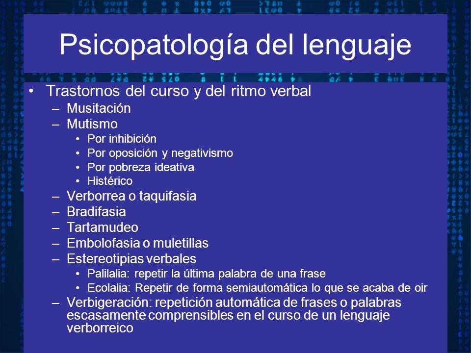 Psicopatología del lenguaje Trastornos del curso y del ritmo verbal –Musitación –Mutismo Por inhibición Por oposición y negativismo Por pobreza ideati