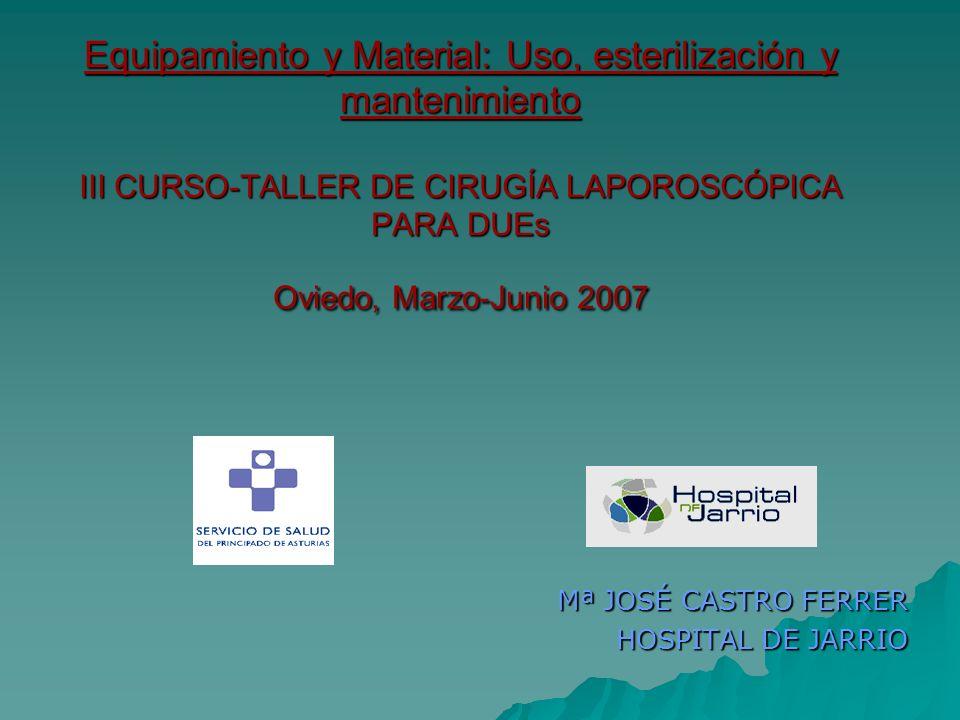 Equipamiento y Material: Uso, esterilización y mantenimiento III CURSO-TALLER DE CIRUGÍA LAPOROSCÓPICA PARA DUEs Oviedo, Marzo-Junio 2007 Mª JOSÉ CAST