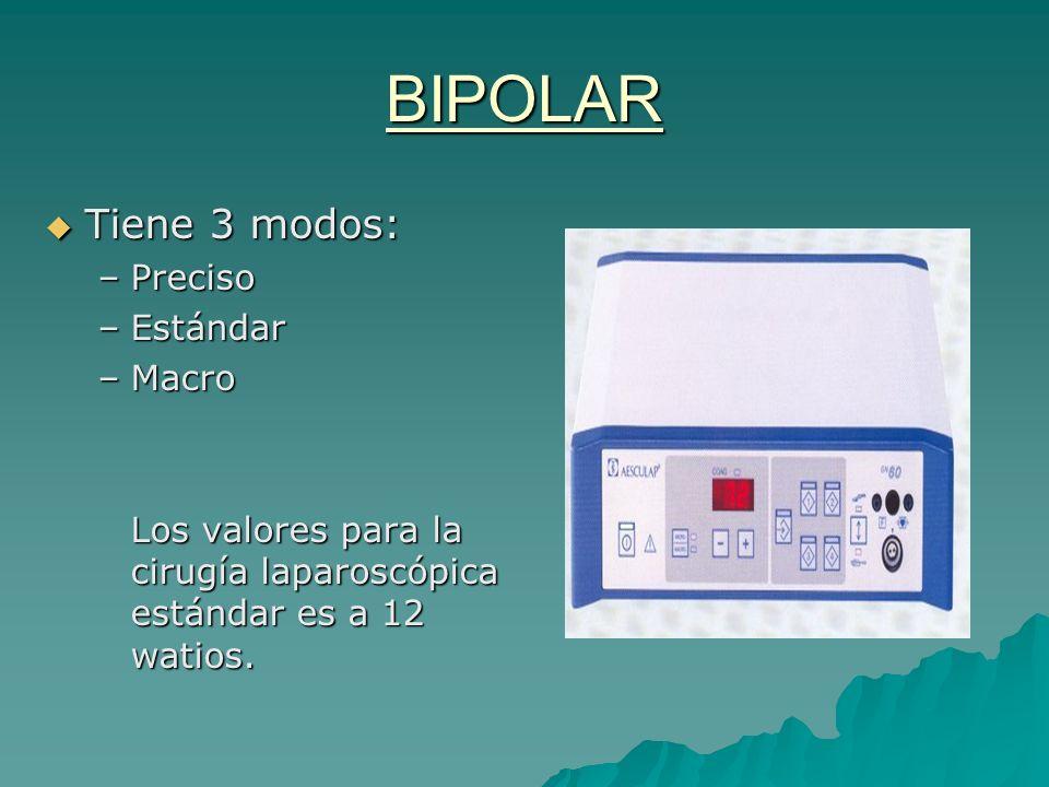 BIPOLAR Tiene 3 modos: Tiene 3 modos: –Preciso –Estándar –Macro Los valores para la cirugía laparoscópica estándar es a 12 watios.