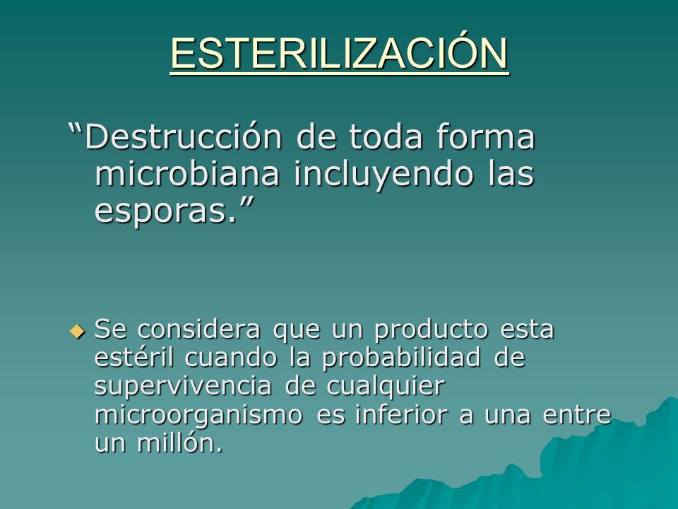ESTERILIZACIÓN Destrucción de toda forma microbiana incluyendo las esporas. Se considera que un producto esta estéril cuando la probabilidad de superv