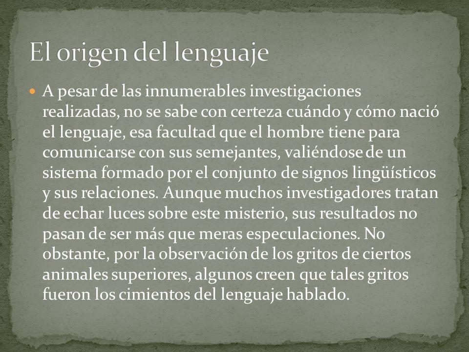 A pesar de las innumerables investigaciones realizadas, no se sabe con certeza cuándo y cómo nació el lenguaje, esa facultad que el hombre tiene para