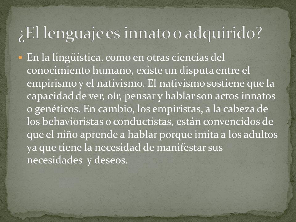 En la lingüística, como en otras ciencias del conocimiento humano, existe un disputa entre el empirismo y el nativismo. El nativismo sostiene que la c
