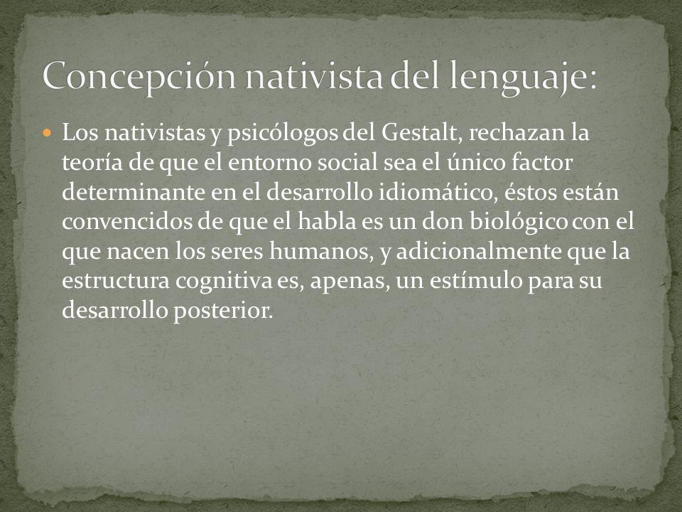 Los nativistas y psicólogos del Gestalt, rechazan la teoría de que el entorno social sea el único factor determinante en el desarrollo idiomático, ést