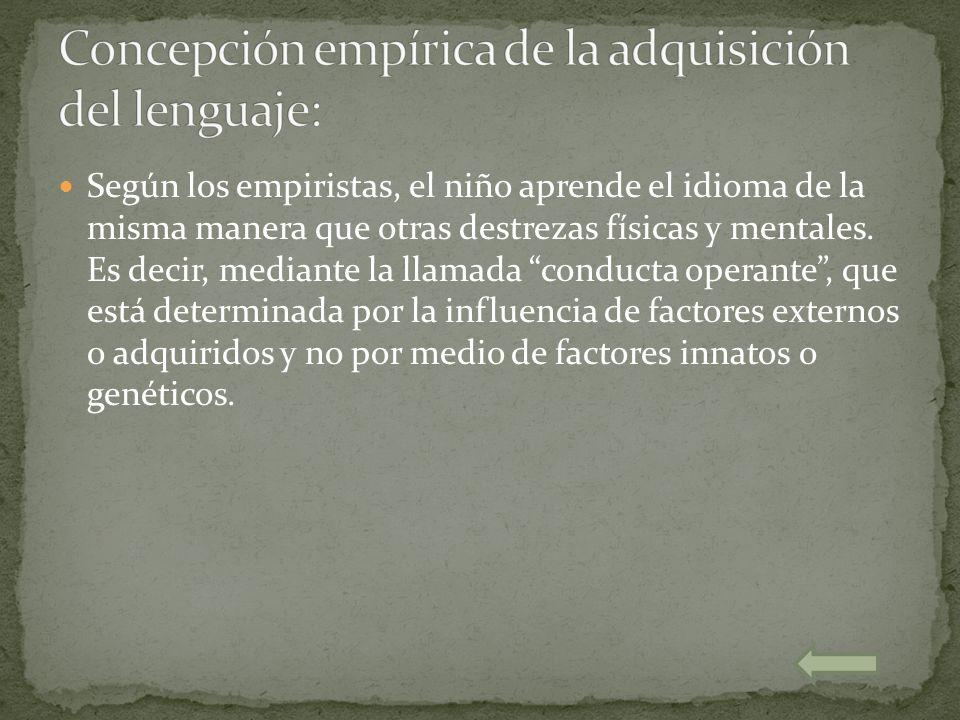 Según los empiristas, el niño aprende el idioma de la misma manera que otras destrezas físicas y mentales. Es decir, mediante la llamada conducta oper